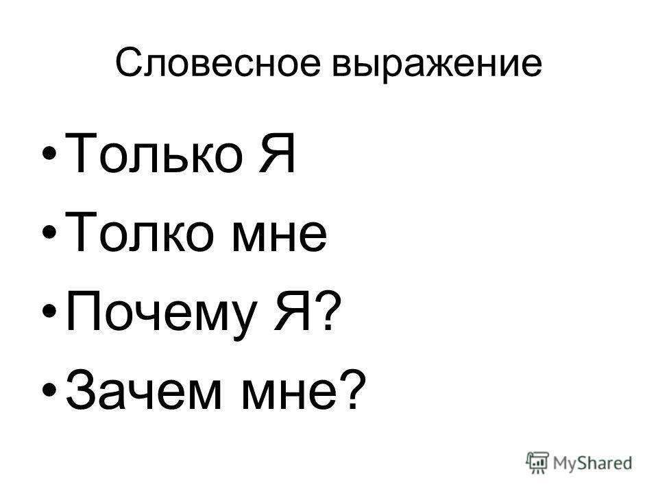 Словесное выражение Только Я Толко мне Почему Я? Зачем мне?