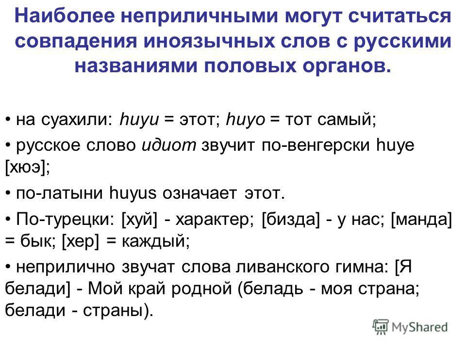 Наиболее неприличными могут считаться совпадения иноязычных слов с русскими названиями половых органов. на суахили: huyu = этот; huyo = тот самый; русское слово идиот звучит по-венгерски huye [хюэ]; по-латыни huyus означает этот. По-турецки: [хуй] -