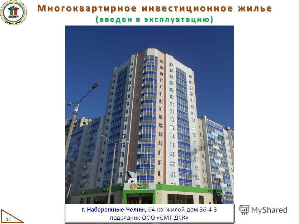 Многоквартирное инвестиционное жилье (введен в эксплуатацию) 12 г. Набережные Челны, 64-кв. жилой дом 36-4-3 подрядчик ООО «СМТ ДСК»
