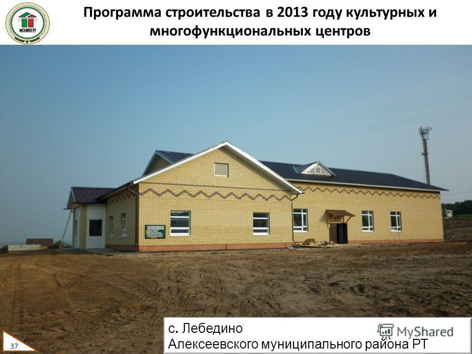 Программа строительства в 2013 году культурных и многофункциональных центров 37 с. Лебедино Алексеевского муниципального района РТ 37