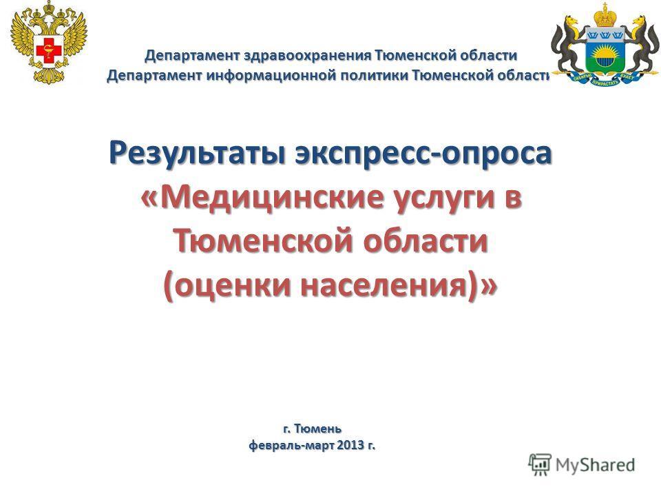 Департамент здравоохранения Тюменской области Департамент информационной политики Тюменской области Результаты экспресс-опроса «Медицинские услуги в Тюменской области (оценки населения)» г. Тюмень февраль-март 2013 г.