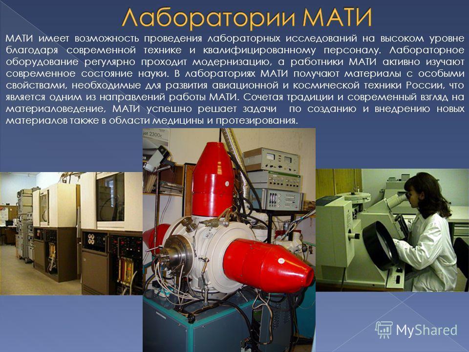 МАТИ имеет возможность проведения лабораторных исследований на высоком уровне благодаря современной технике и квалифицированному персоналу. Лабораторное оборудование регулярно проходит модернизацию, а работники МАТИ активно изучают современное состоя