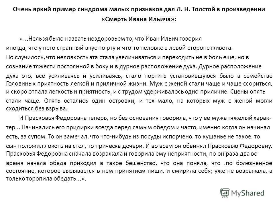 Очень яркий пример синдрома малых признаков дал Л. Н. Толстой в произведении «Смерть Ивана Ильича»: «...Нельзя было назвать нездоровьем то, что Иван Ильич говорил иногда, что у пего странный вкус по рту и что-то неловко в левой стороне живота. Но слу