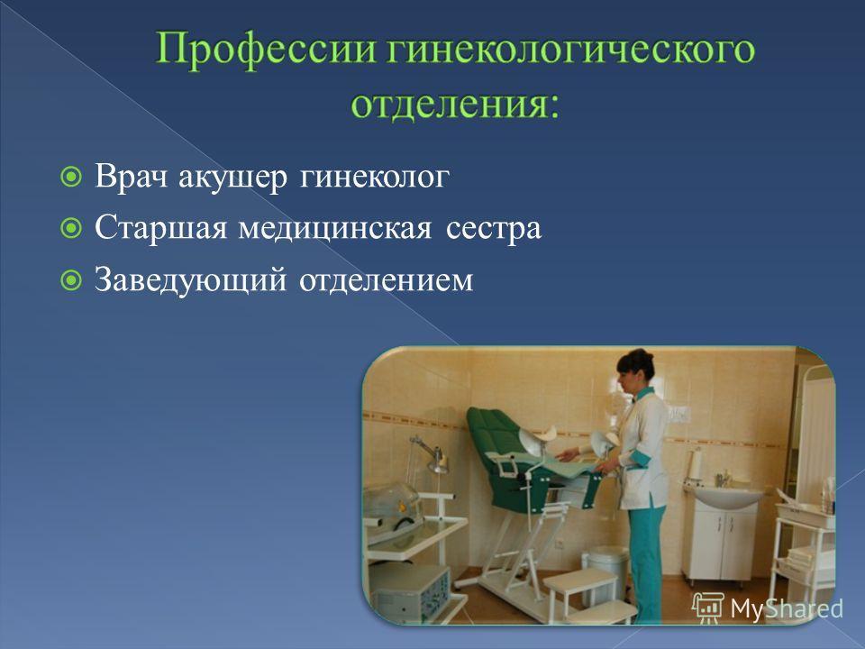 Врач акушер гинеколог Старшая медицинская сестра Заведующий отделением