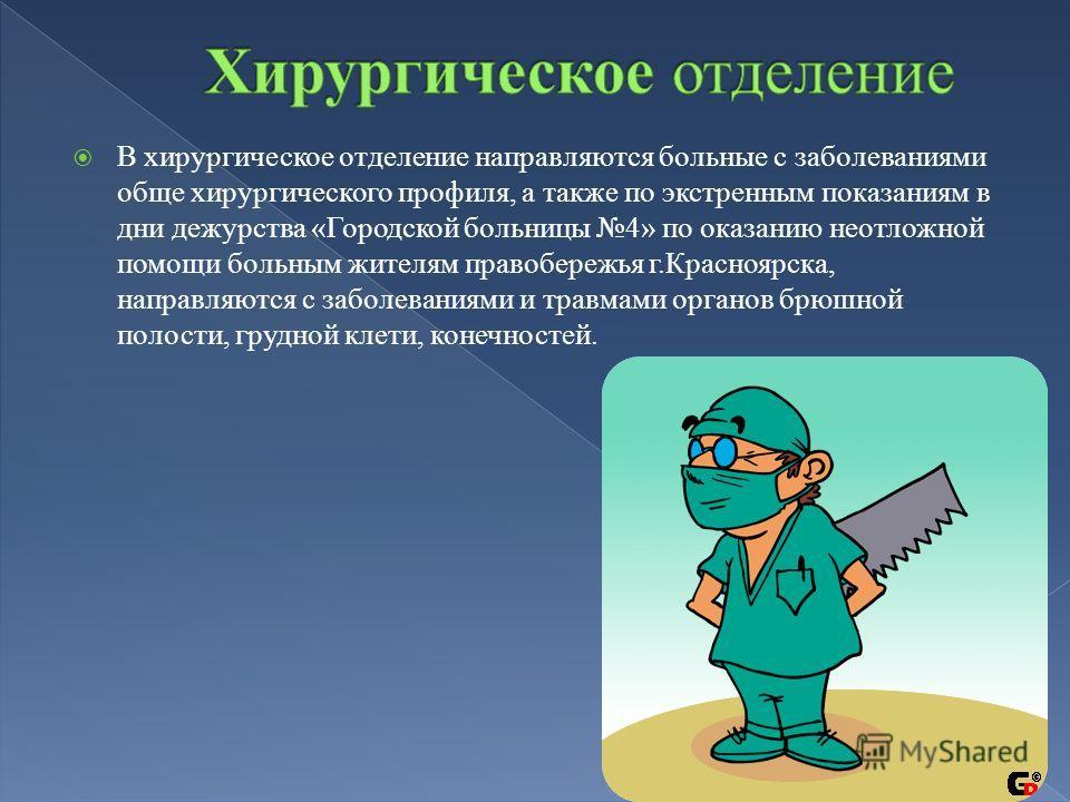 В хирургическое отделение направляются больные с заболеваниями обще хирургического профиля, а также по экстренным показаниям в дни дежурства «Городской больницы 4» по оказанию неотложной помощи больным жителям правобережья г.Красноярска, направляются
