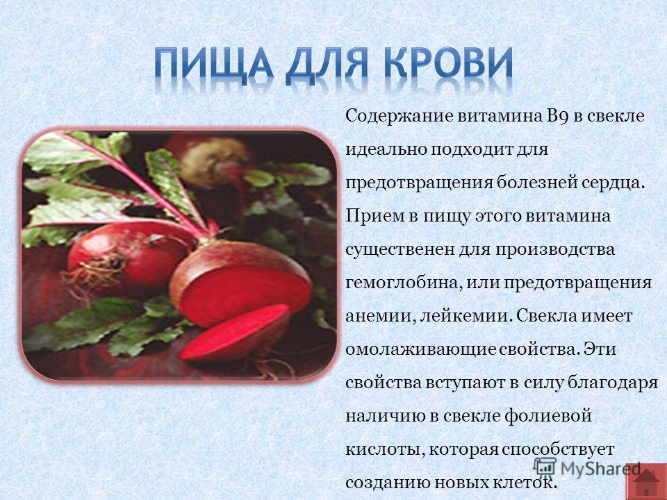 Содержание витамина В9 в свекле идеально подходит для предотвращения болезней сердца. Прием в пищу этого витамина существенен для производства гемоглобина, или предотвращения анемии, лейкемии. Свекла имеет омолаживающие свойства. Эти свойства вступаю