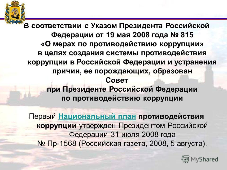 В соответствии с Указом Президента Российской Федерации от 19 мая 2008 года 815 «О мерах по противодействию коррупции» в целях создания системы противодействия коррупции в Российской Федерации и устранения причин, ее порождающих, образован Совет при