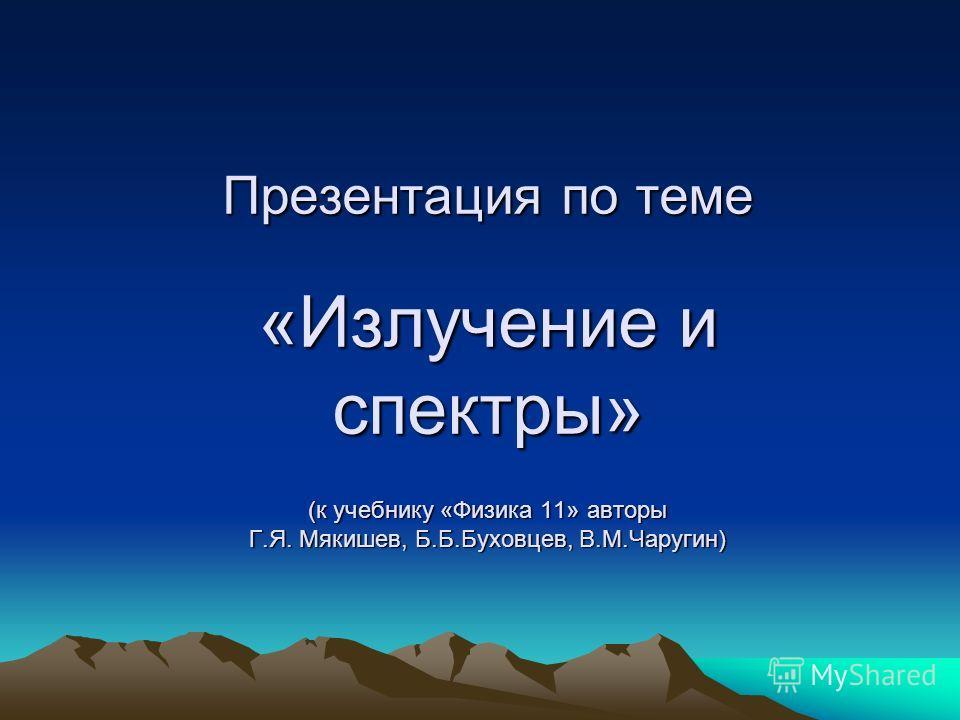 Презентация по теме «Излучение и спектры» (к учебнику «Физика 11» авторы Г.Я. Мякишев, Б.Б.Буховцев, В.М.Чаругин)