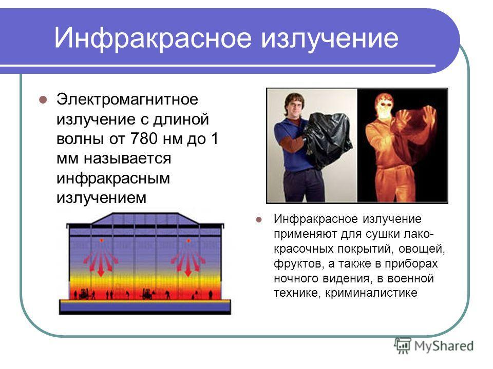 Инфракрасное излучение Электромагнитное излучение с длиной волны от 780 нм до 1 мм называется инфракрасным излучением Инфракрасное излучение применяют для сушки лако- красочных покрытий, овощей, фруктов, а также в приборах ночного видения, в военной