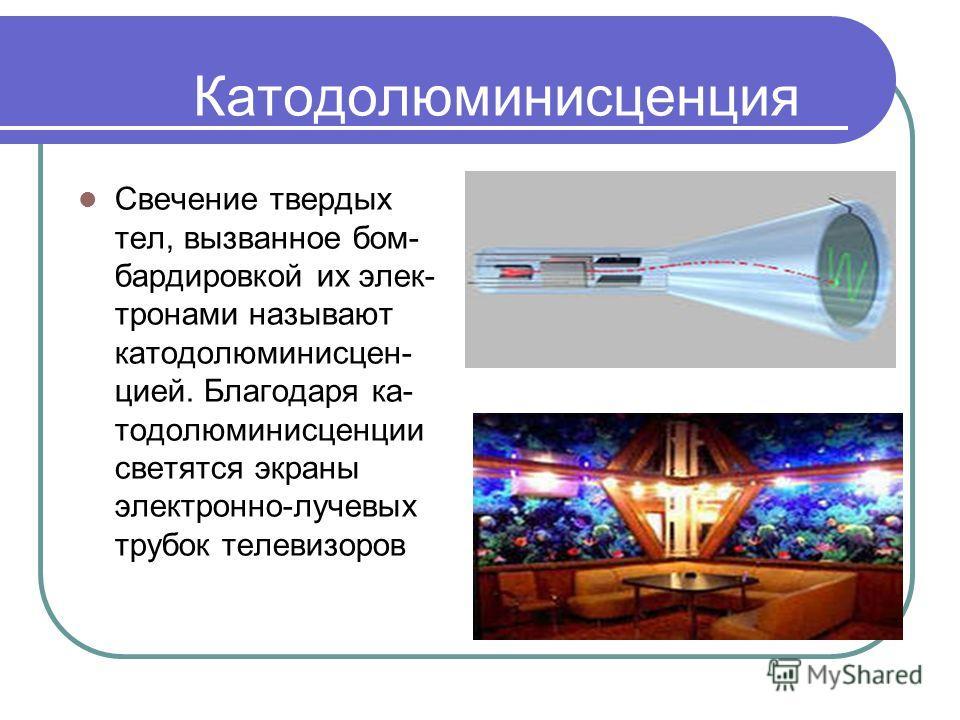 Катодолюминисценция Свечение твердых тел, вызванное бом- бардировкой их элек- тронами называют катодолюминисцен- цией. Благодаря ка- тодолюминисценции светятся экраны электронно-лучевых трубок телевизоров
