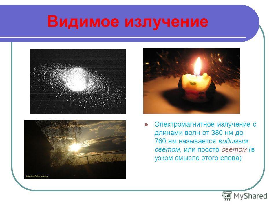 Видимое излучение Электромагнитное излучение с длинами волн от 380 нм до 760 нм называется видимым светом, или просто светом (в узком смысле этого слова)светом