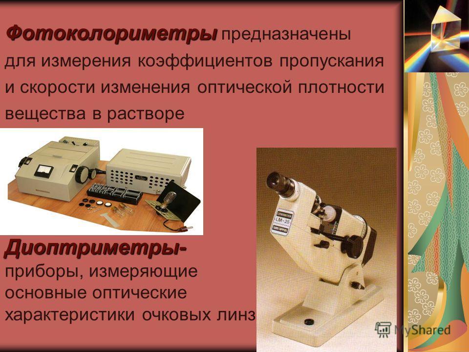 Фотоколориметры Фотоколориметры предназначены для измерения коэффициентов пропускания и скорости изменения оптической плотности вещества в растворе Диоптриметры- Диоптриметры- приборы, измеряющие основные оптические характеристики очковых линз
