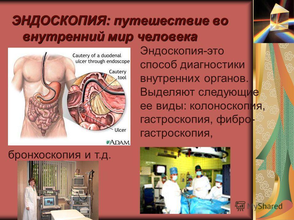 ЭНДОСКОПИЯ: путешествие во внутренний мир человека Эндоскопия-это способ диагностики внутренних органов. Выделяют следующие ее виды: колоноскопия, гастроскопия, фибро- гастроскопия, бронхоскопия и т.д.