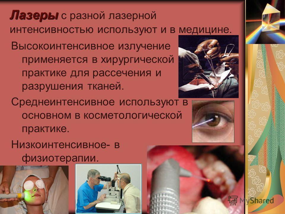 Лазеры Лазеры с разной лазерной интенсивностью используют и в медицине. Высокоинтенсивное излучение применяется в хирургической практике для рассечения и разрушения тканей. Среднеинтенсивное используют в основном в косметологической практике. Низкоин