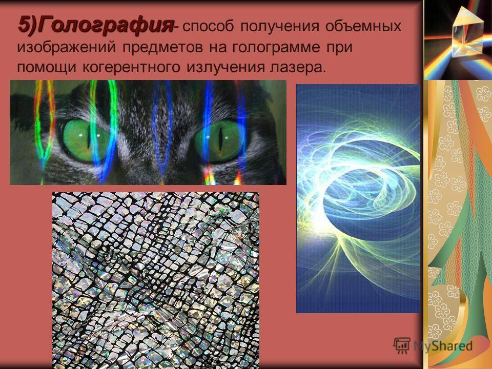 5)Голография 5)Голография - способ получения объемных изображений предметов на голограмме при помощи когерентного излучения лазера.