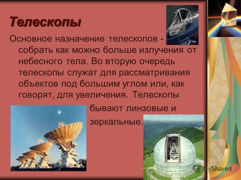 Телескопы Основное назначение телескопов - собрать как можно больше излучения от небесного тела. Во вторую очередь телескопы служат для рассматривания объектов под большим углом или, как говорят, для увеличения. Телескопы бывают линзовые и зеркальные