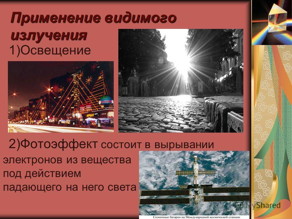 Применение видимого излучения 1)Освещение 2)Фотоэффект состоит в вырывании электронов из вещества под действием падающего на него света