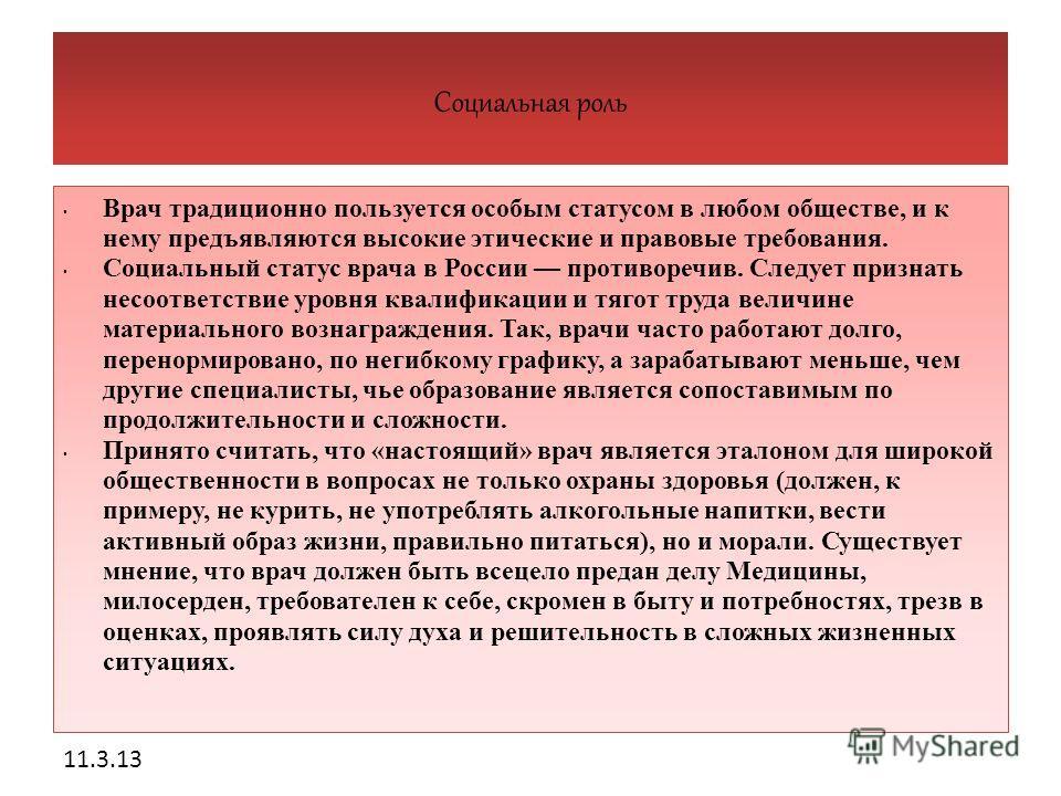 11.3.13 Социальная роль Врач традиционно пользуется особым статусом в любом обществе, и к нему предъявляются высокие этические и правовые требования. Социальный статус врача в России противоречив. Следует признать несоответствие уровня квалификации и