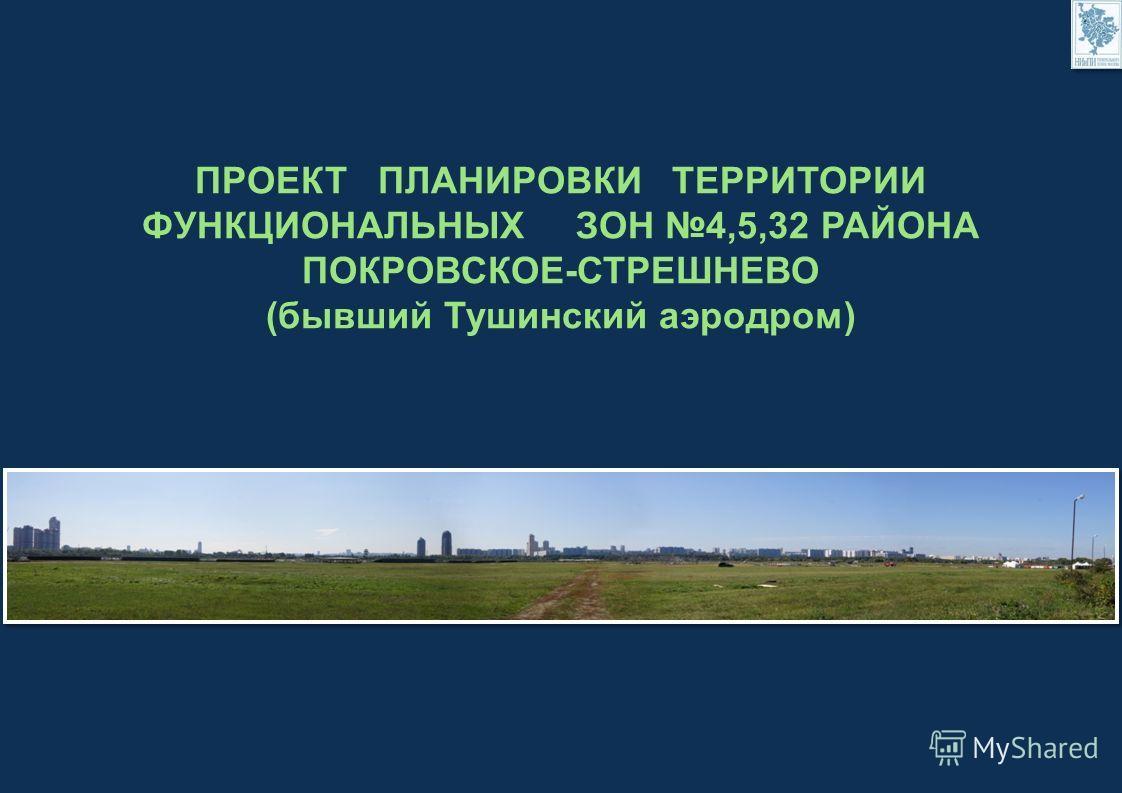 ПРОЕКТ ПЛАНИРОВКИ ТЕРРИТОРИИ ФУНКЦИОНАЛЬНЫХ ЗОН 4,5,32 РАЙОНА ПОКРОВСКОЕ-СТРЕШНЕВО (бывший Тушинский аэродром)