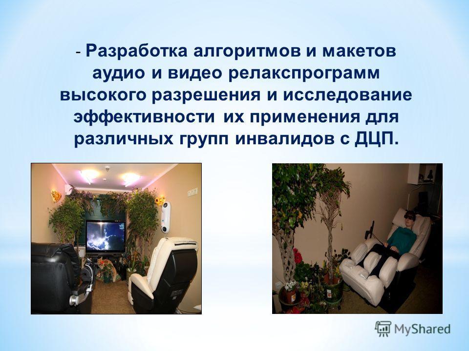 - Разработка алгоритмов и макетов аудио и видео релакспрограмм высокого разрешения и исследование эффективности их применения для различных групп инвалидов с ДЦП.