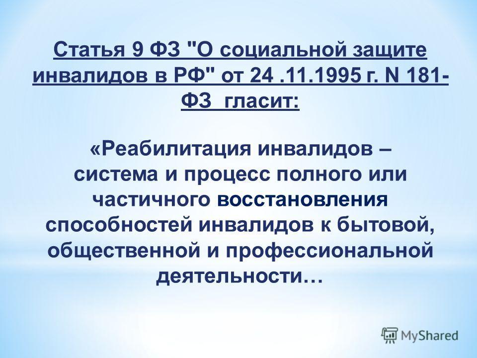 Статья 9 ФЗ О социальной защите инвалидов в РФ от 24.11.1995 г. N 181- ФЗ гласит: «Реабилитация инвалидов – система и процесс полного или частичного восстановления способностей инвалидов к бытовой, общественной и профессиональной деятельности…
