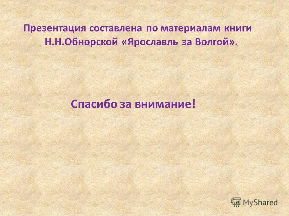 Презентация составлена по материалам книги Н.Н.Обнорской «Ярославль за Волгой». Спасибо за внимание!