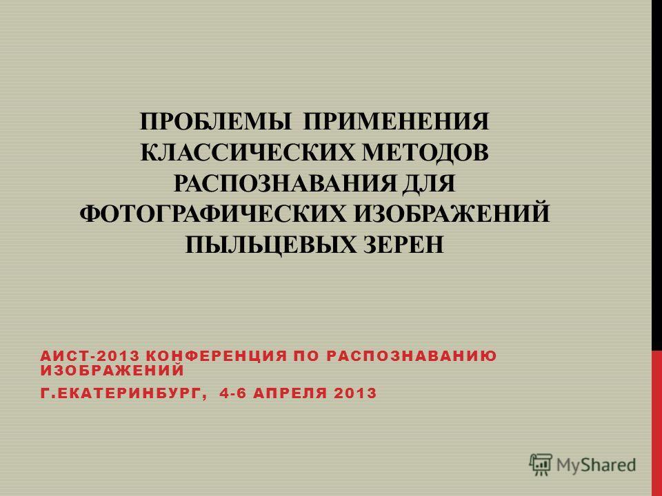 ПРОБЛЕМЫ ПРИМЕНЕНИЯ КЛАССИЧЕСКИХ МЕТОДОВ РАСПОЗНАВАНИЯ ДЛЯ ФОТОГРАФИЧЕСКИХ ИЗОБРАЖЕНИЙ ПЫЛЬЦЕВЫХ ЗЕРЕН АИСТ-2013 КОНФЕРЕНЦИЯ ПО РАСПОЗНАВАНИЮ ИЗОБРАЖЕНИЙ Г.ЕКАТЕРИНБУРГ, 4-6 АПРЕЛЯ 2013