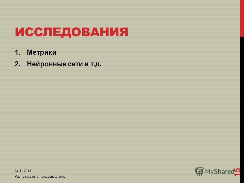 ИССЛЕДОВАНИЯ 1.Метрики 2.Нейронные сети и т.д. 24.11.2013 Распознавание пыльцевых зерен 15