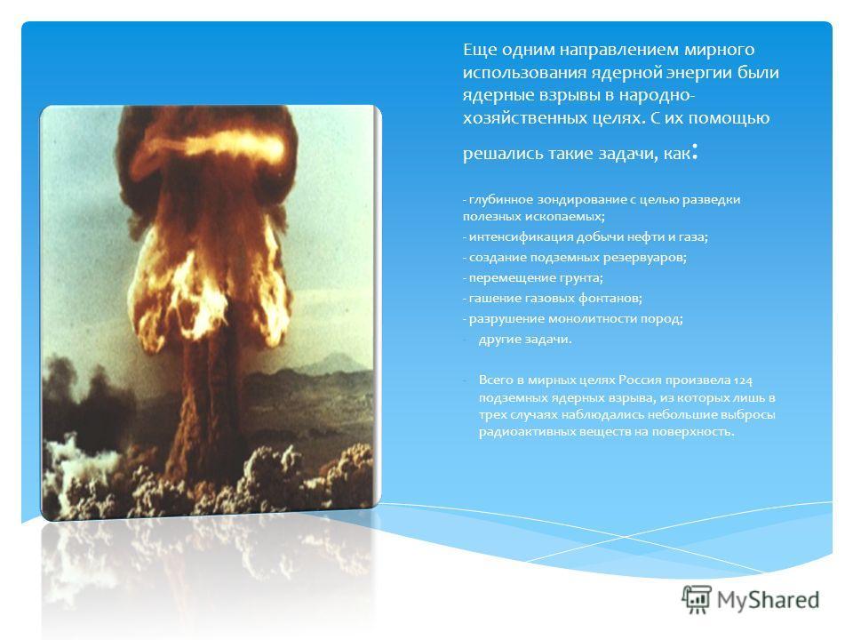 Еще одним направлением мирного использования ядерной энергии были ядерные взрывы в народно- хозяйственных целях. С их помощью решались такие задачи, как : - глубинное зондирование с целью разведки полезных ископаемых; - интенсификация добычи нефти и