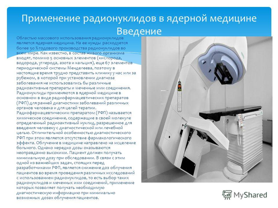 Применение радионуклидов в ядерной медицине Введение Областью массового использования радионуклидов является ядерная медицина. На ее нужды расходуется более 50 % годового производства радионуклидов во всем мире. Как известно, в состав живого организм