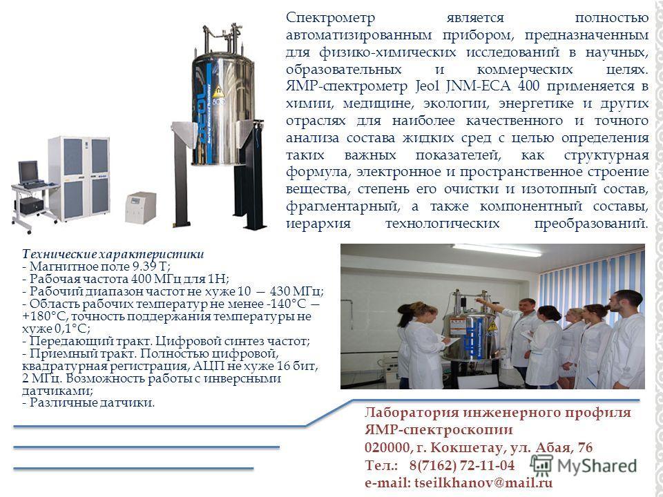 Лаборатория инженерного профиля ЯМР-спектроскопии 020000, г. Кокшетау, ул. Абая, 76 Тел.: 8(7162) 72-11-04 e-mail: tseilkhanov@mail.ru Спектрометр является полностью автоматизированным прибором, предназначенным для физико-химических исследований в на