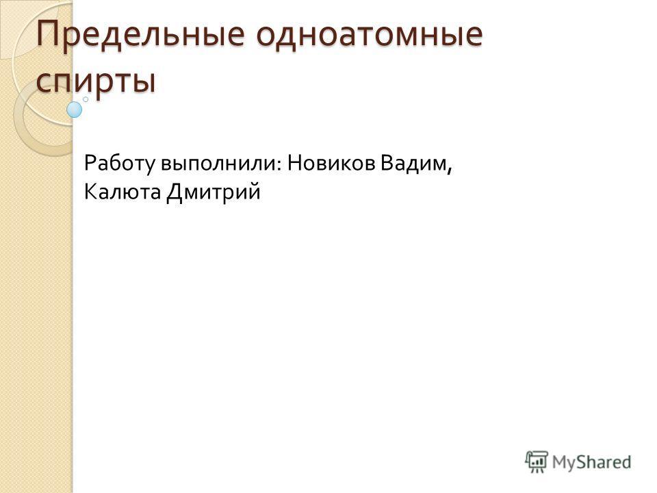 Предельные одноатомные спирты Работу выполнили : Новиков Вадим, Калюта Дмитрий