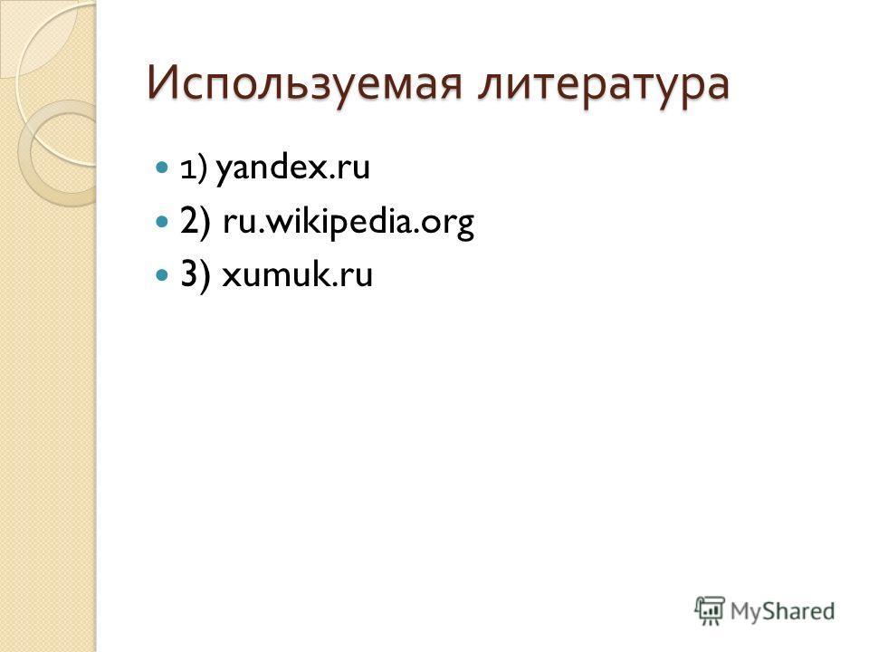 Используемая литература 1) yandex.ru 2) ru.wikipedia.org 3) xumuk.ru