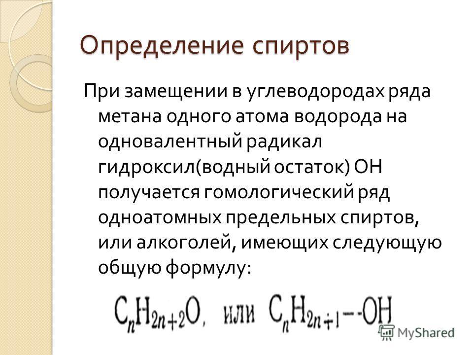 Определение спиртов При замещении в углеводородах ряда метана одного атома водорода на одновалентный радикал гидроксил ( водный остаток ) ОН получается гомологический ряд одноатомных предельных спиртов, или алкоголей, имеющих следующую общую формулу