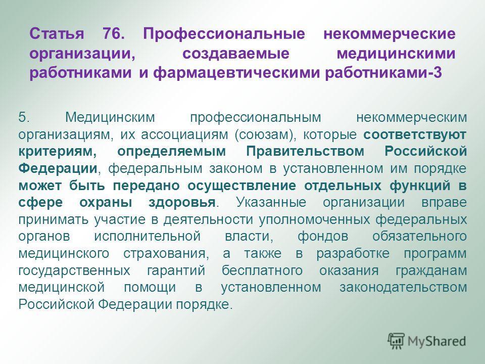 5. Медицинским профессиональным некоммерческим организациям, их ассоциациям (союзам), которые соответствуют критериям, определяемым Правительством Российской Федерации, федеральным законом в установленном им порядке может быть передано осуществление