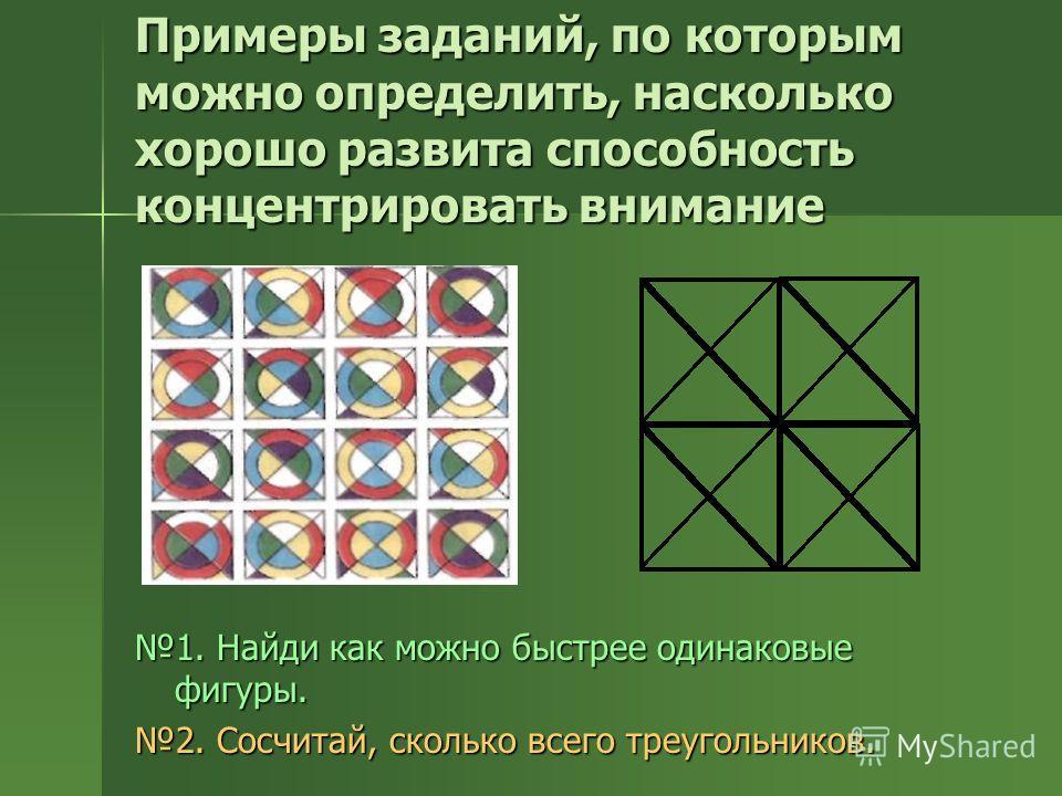 Примеры заданий, по которым можно определить, насколько хорошо развита способность концентрировать внимание 1. Найди как можно быстрее одинаковые фигуры. 2. Сосчитай, сколько всего треугольников.