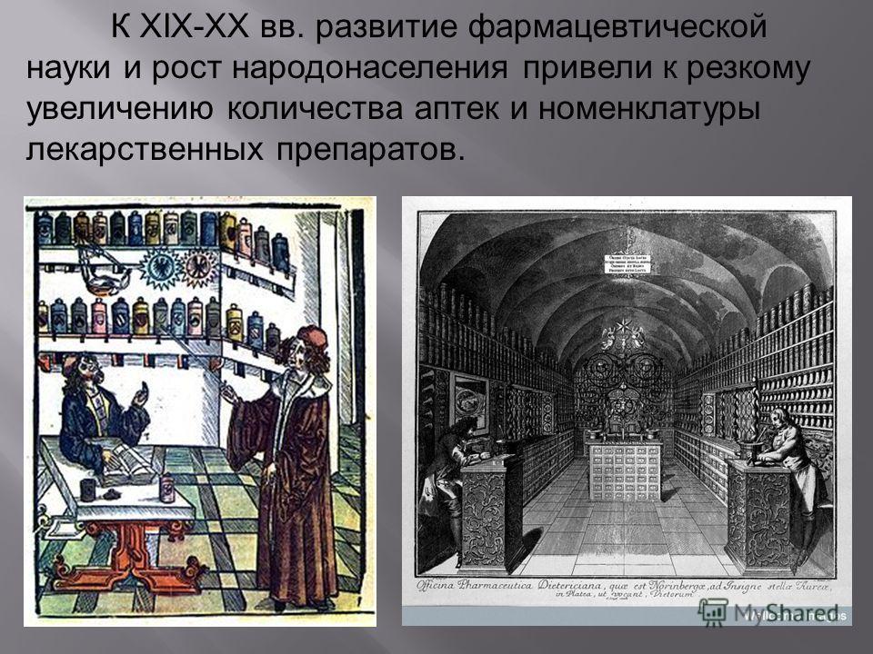К XIX-XX вв. развитие фармацевтической науки и рост народонаселения привели к резкому увеличению количества аптек и номенклатуры лекарственных препаратов.