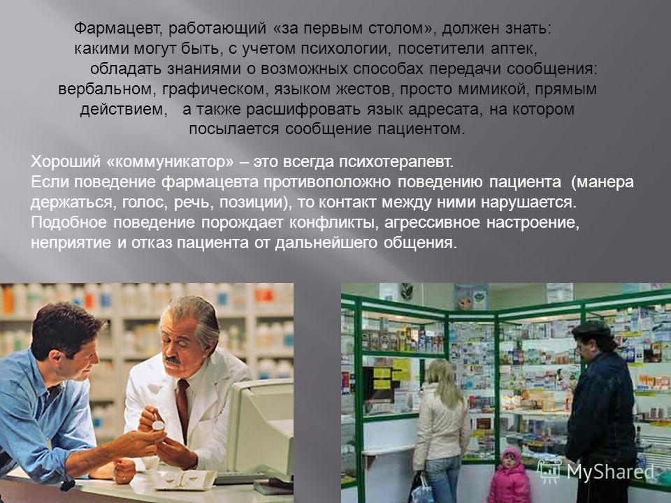 Фармацевт, работающий «за первым столом», должен знать: какими могут быть, с учетом психологии, посетители аптек, обладать знаниями о возможных способах передачи сообщения: вербальном, графическом, языком жестов, просто мимикой, прямым действием, а т
