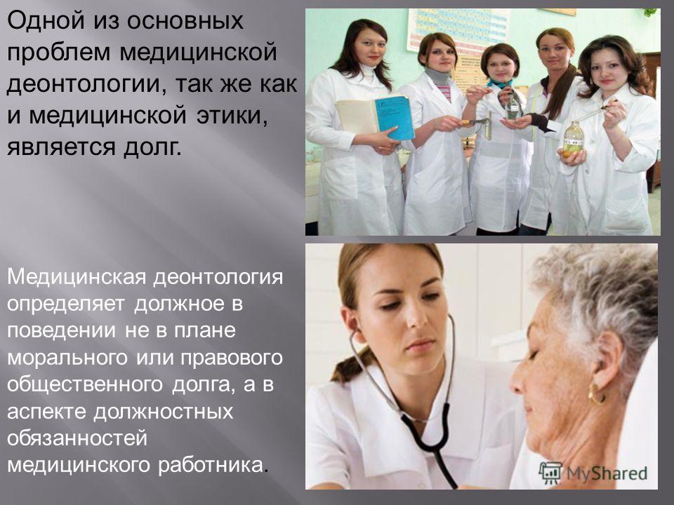 Медицинская деонтология определяет должное в поведении не в плане морального или правового общественного долга, а в аспекте должностных обязанностей медицинского работника. Одной из основных проблем медицинской деонтологии, так же как и медицинской э