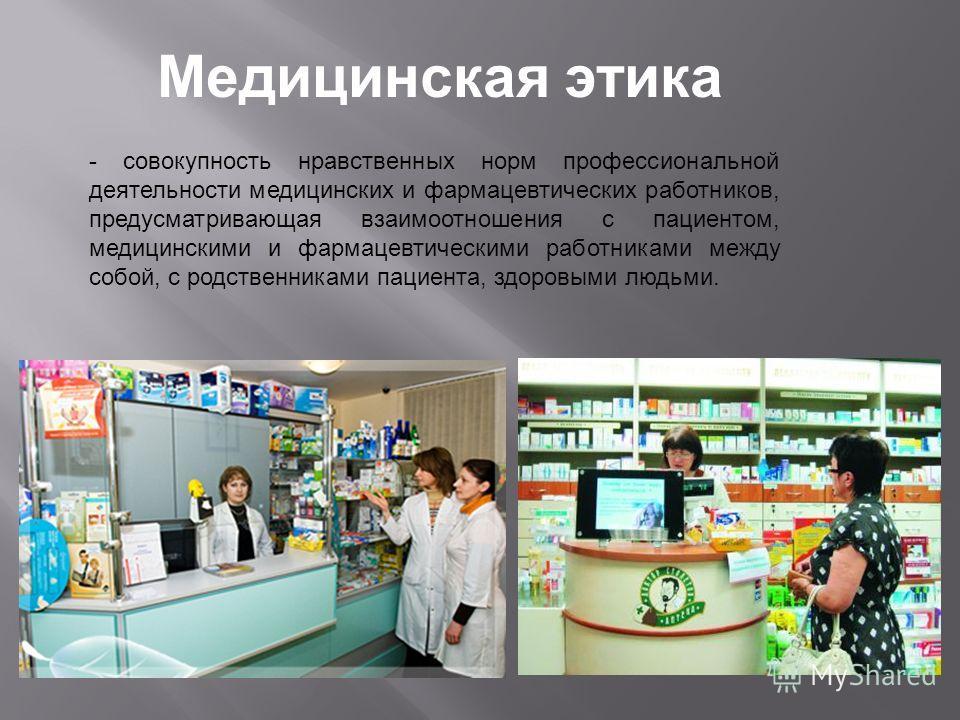- совокупность нравственных норм профессиональной деятельности медицинских и фармацевтических работников, предусматривающая взаимоотношения с пациентом, медицинскими и фармацевтическими работниками между собой, с родственниками пациента, здоровыми лю