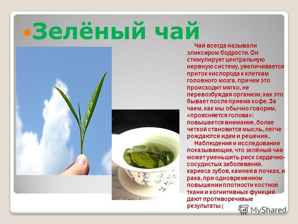 Зелёный чай Чай всегда называли эликсиром бодрости. Он стимулирует центральную нервную систему, увеличивается приток кислорода к клеткам головного мозга, причем это происходит мягко, не перевозбуждая организм, как это бывает после приема кофе. За чае