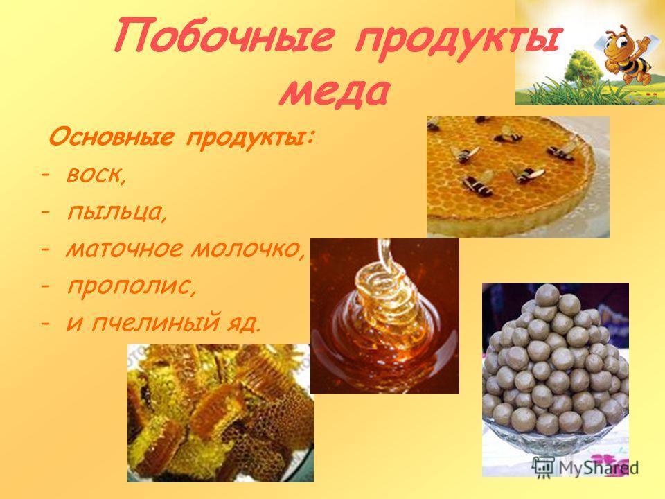 Побочные продукты меда Основные продукты: -воск, -пыльца, -маточное молочко, -прополис, -и пчелиный яд.