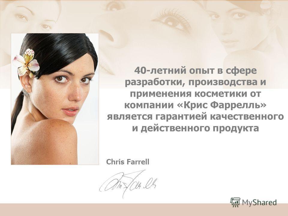 Chris Farrell 40-летний опыт в сфере разработки, производства и применения косметики от компании «Крис Фаррелль» является гарантией качественного и действенного продукта