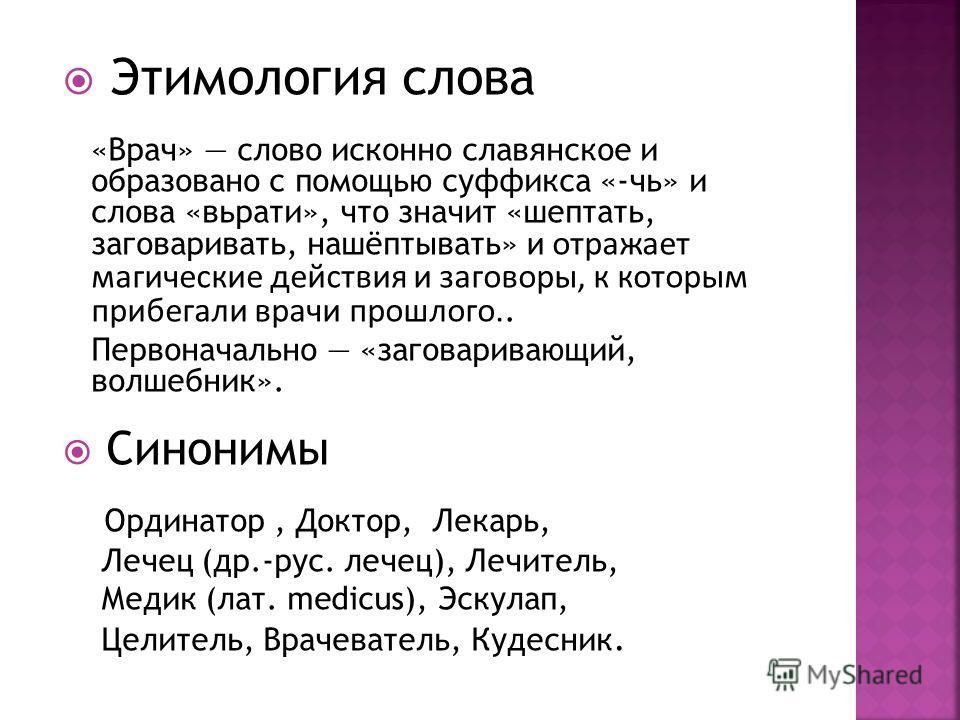 Этимология слова «Врач» слово исконно славянское и образовано с помощью суффикса «-чь» и слова «вьрати», что значит «шептать, заговаривать, нашёптывать» и отражает магические действия и заговоры, к которым прибегали врачи прошлого.. Первоначально «за