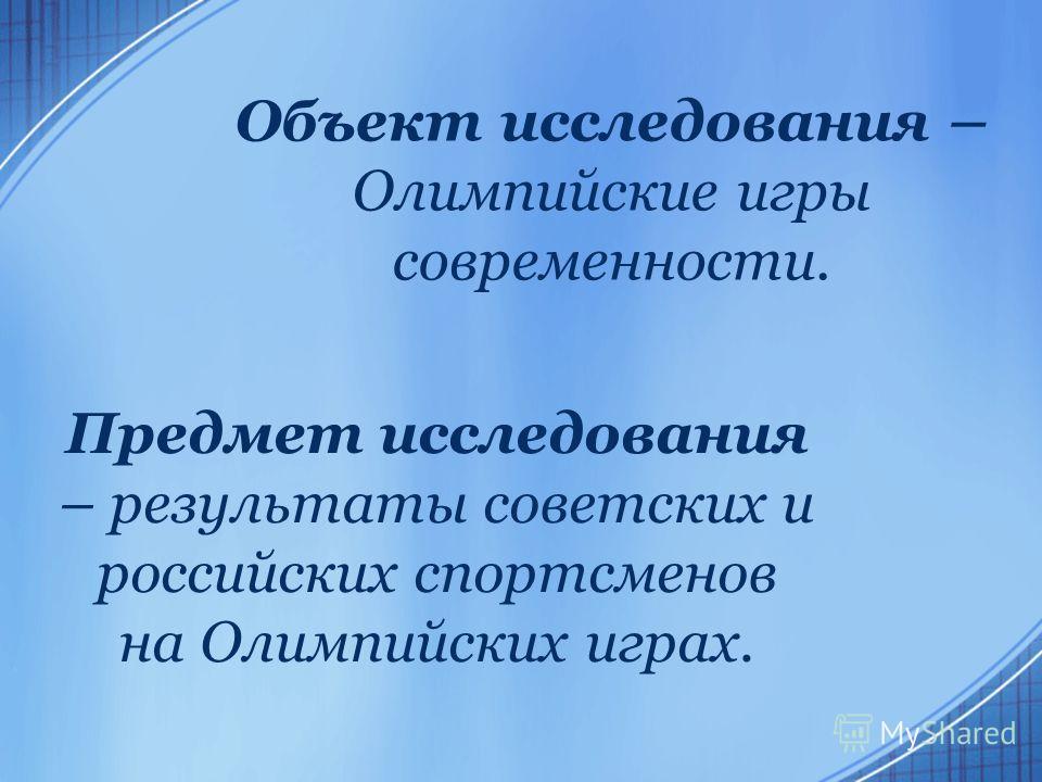 Объект исследования – Олимпийские игры современности. Предмет исследования – результаты советских и российских спортсменов на Олимпийских играх.