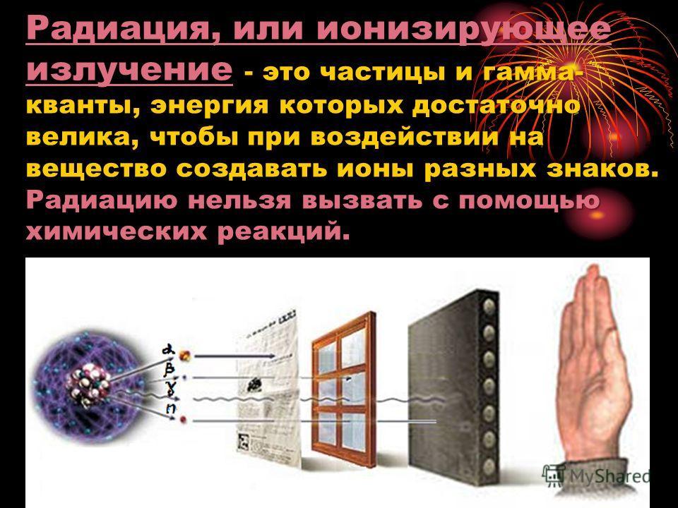 Радиация, или ионизирующее излучение - это частицы и гамма- кванты, энергия которых достаточно велика, чтобы при воздействии на вещество создавать ионы разных знаков. Радиацию нельзя вызвать с помощью химических реакций.