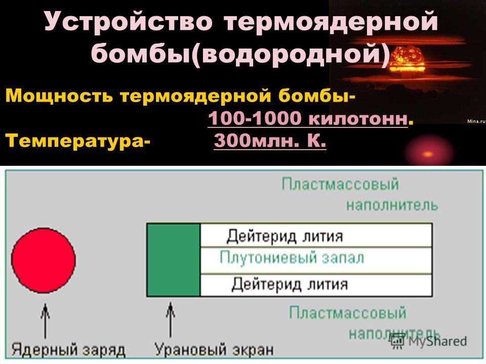 Устройство термоядерной бомбы(водородной) Мощность термоядерной бомбы- 100-1000 килотонн. Температура- 300млн. К.