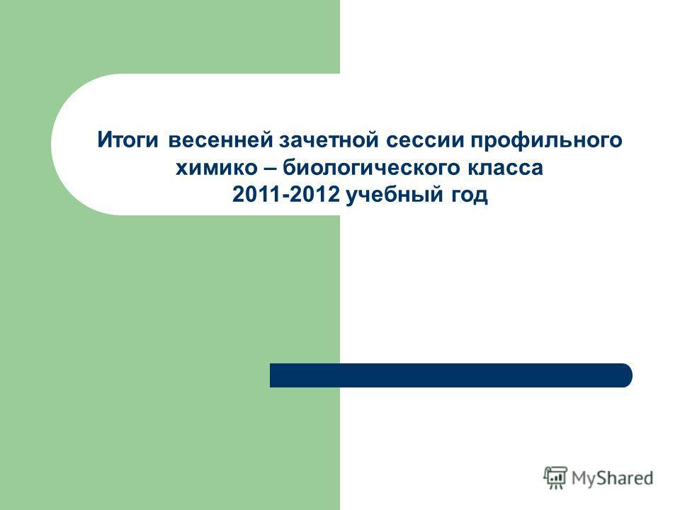 Итоги весенней зачетной сессии профильного химико – биологического класса 2011-2012 учебный год