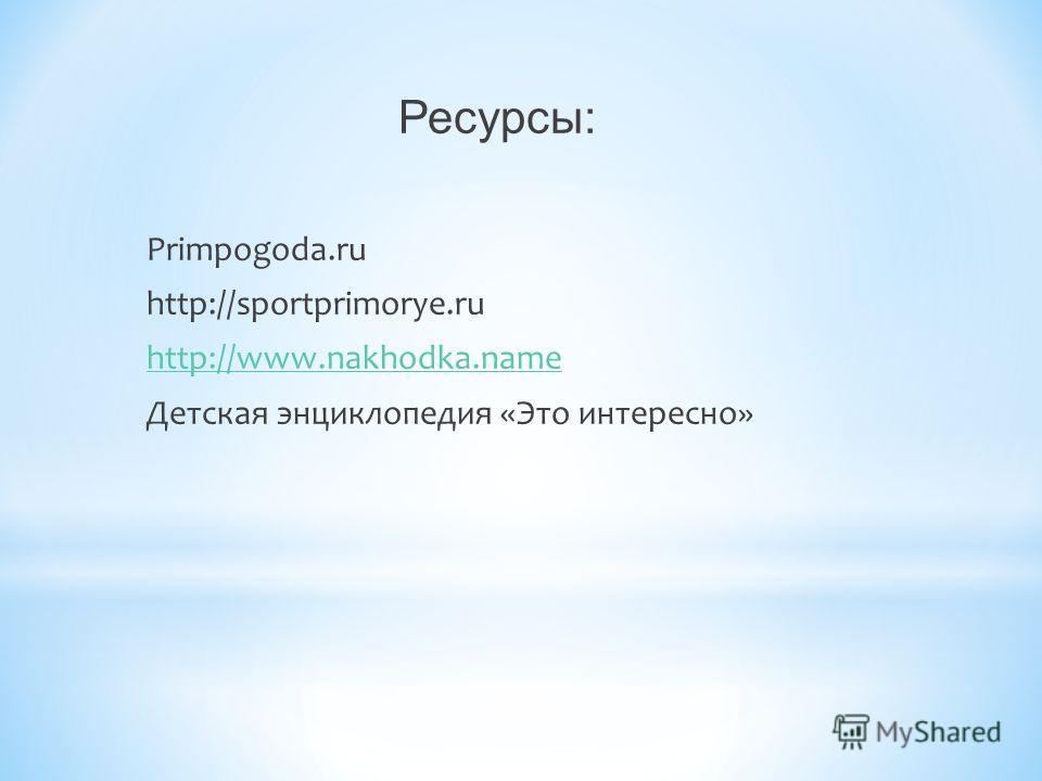 Ресурсы: Primpogoda.ru http://sportprimorye.ru http://www.nakhodka.name Детская энциклопедия «Это интересно»