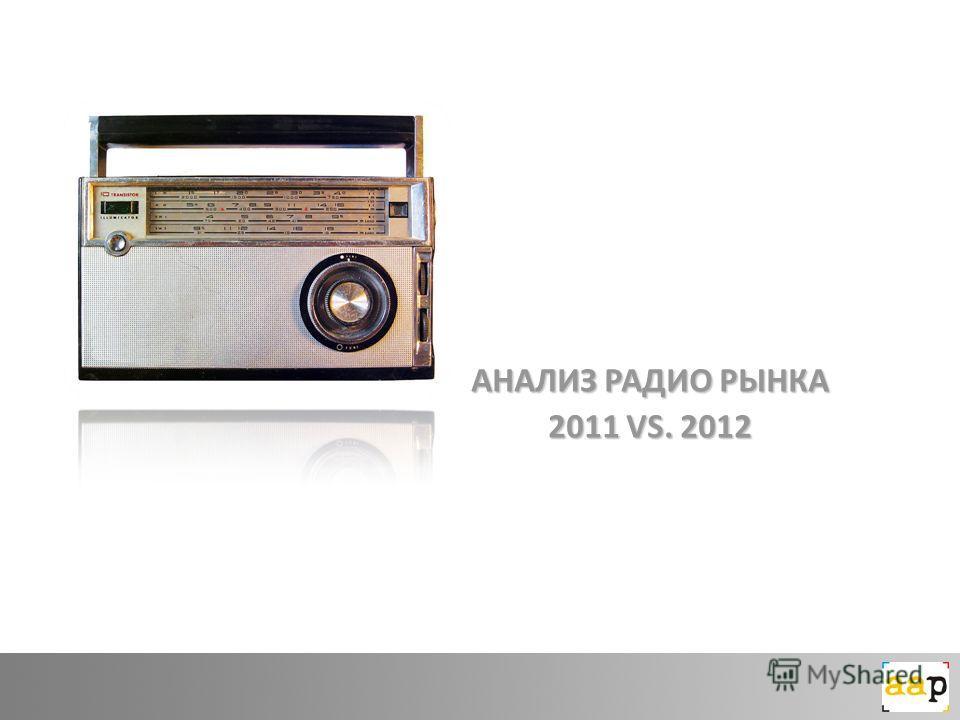 АНАЛИЗ РАДИО РЫНКА 2011 VS. 2012
